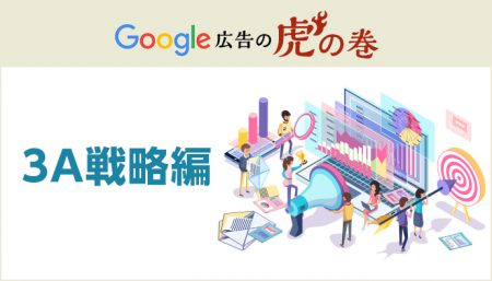 Google広告 虎の巻【3Aという未来を見据えた戦略について】
