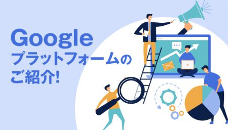 実は広告に便利な機能揃ってます!Googleプラットフォームのご紹介