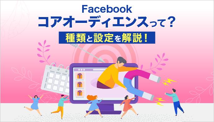 【Facebook広告】コアオーディエンスって?種類と設定を解説!