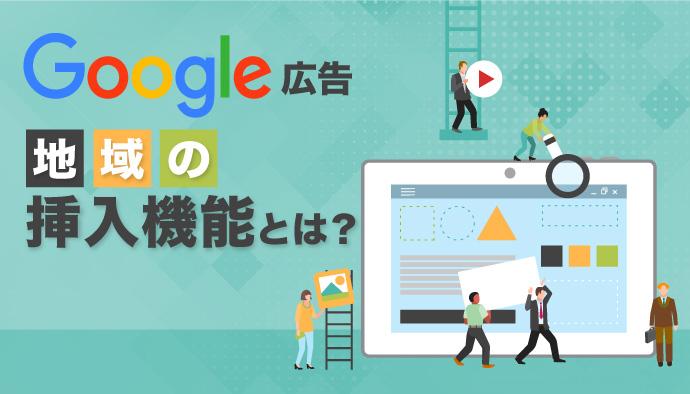 【Google広告】地域の挿入機能とは?広告カスタマイズ設定を徹底解説