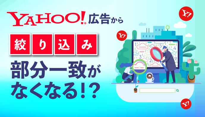 【要確認】Yahoo!広告から絞り込み部分一致がなくなる!?