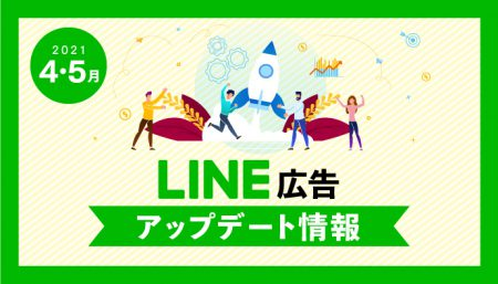 【LINE広告】2021年4,5月最新アップデート情報