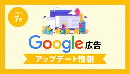【Google広告】 2021年7月 最新アップデート情報