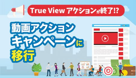 【乗り遅れ注意】TrueViewアクションキャンペーンから動画アクションキャンペーンへ