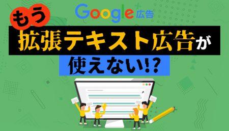 Google広告でもう拡張テキスト広告が使えない!?