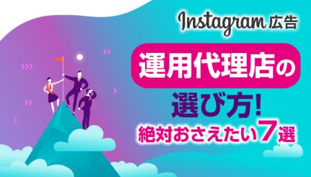 【Instagram広告】運用代理店の選び方!絶対おさえたい7選